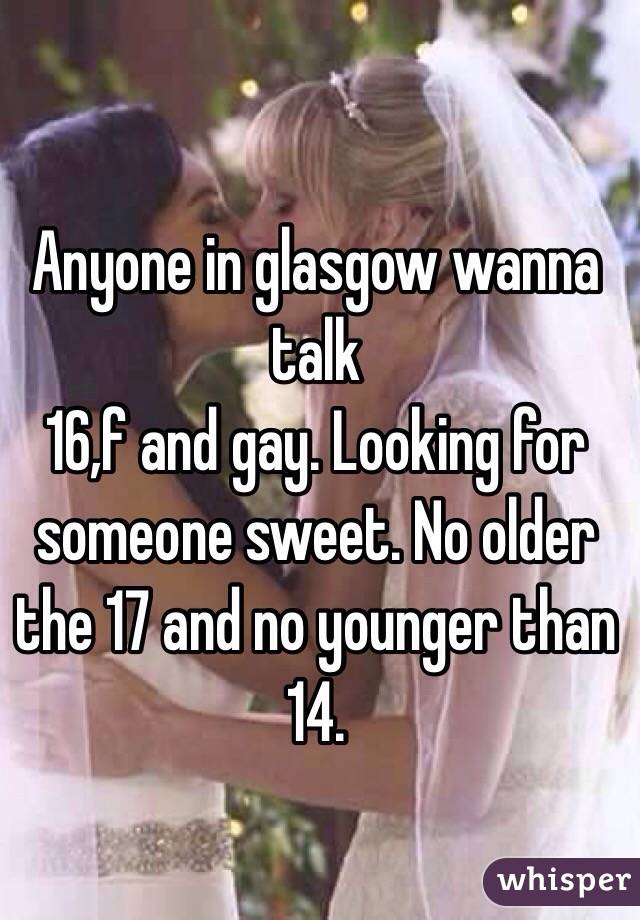 Anyone in glasgow wanna talk 16,f and gay. Looking for someone sweet. No older the 17 and no younger than 14.