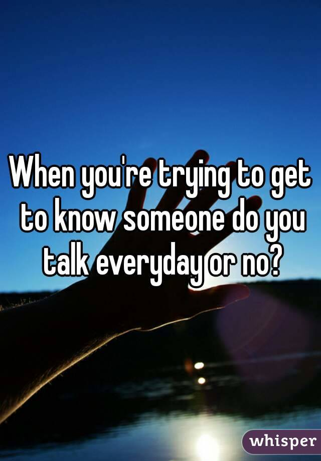 When you're trying to get to know someone do you talk everyday or no?