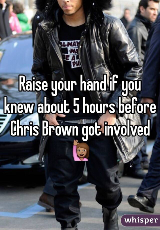 Raise your hand if you knew about 5 hours before Chris Brown got involved 🙋🏽