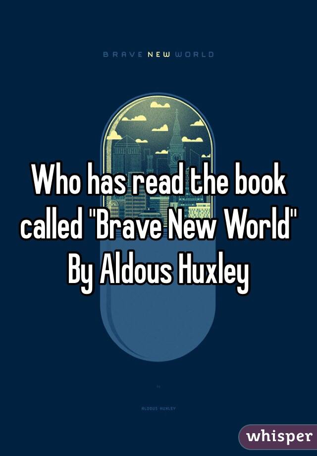 "Who has read the book called ""Brave New World"" By Aldous Huxley"