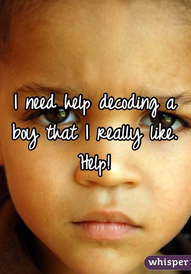 I need help decoding a boy that I really like.  Help!