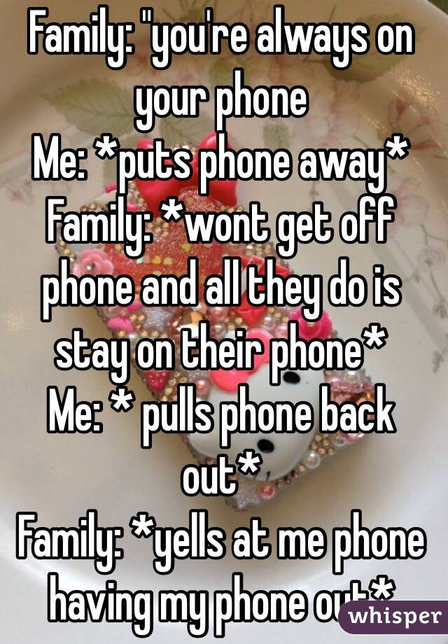 "Family: ""you're always on your phone Me: *puts phone away* Family: *wont get off phone and all they do is stay on their phone* Me: * pulls phone back out*  Family: *yells at me phone having my phone out*"
