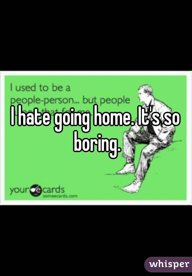 I hate going home. It's so boring.