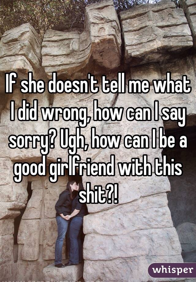 If she doesn't tell me what I did wrong, how can I say sorry? Ugh, how can I be a good girlfriend with this shit?!