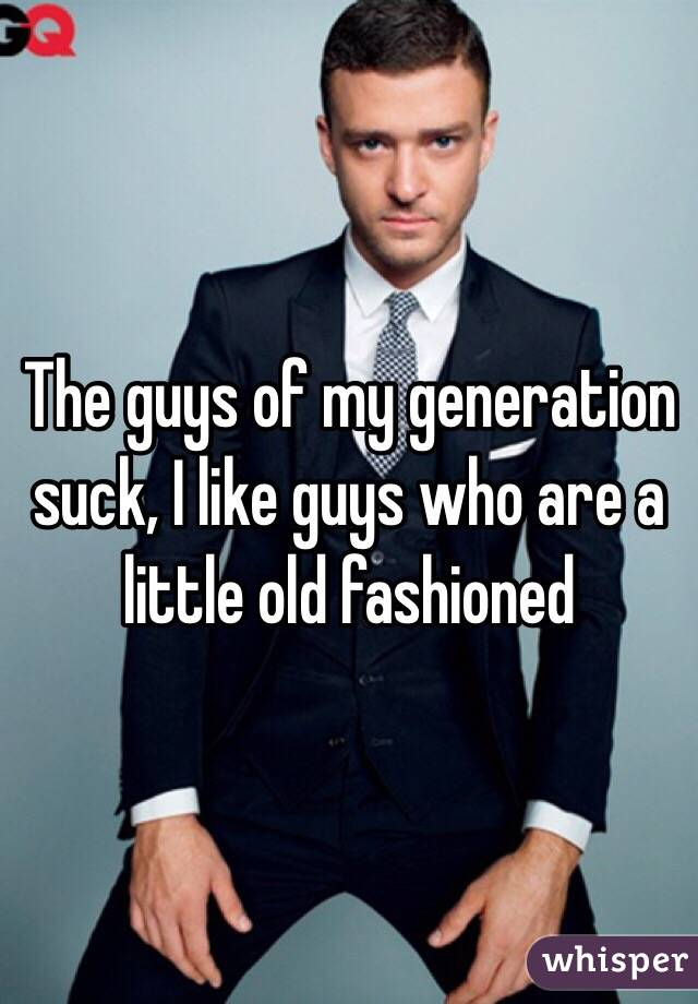 The guys of my generation suck, I like guys who are a little old fashioned