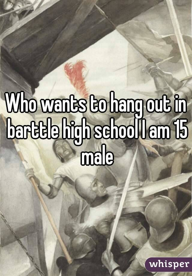 Who wants to hang out in barttle high school I am 15 male