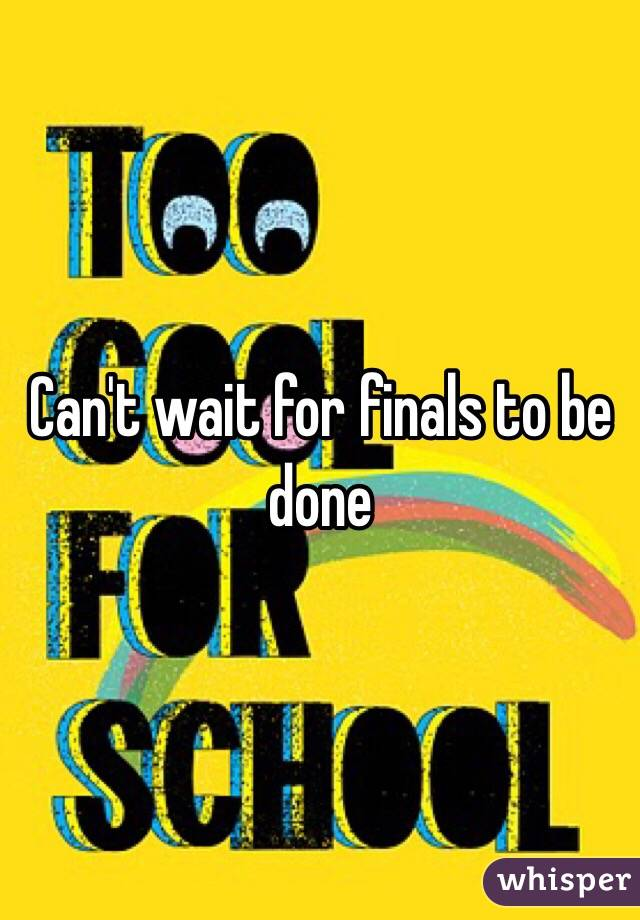 Can't wait for finals to be done