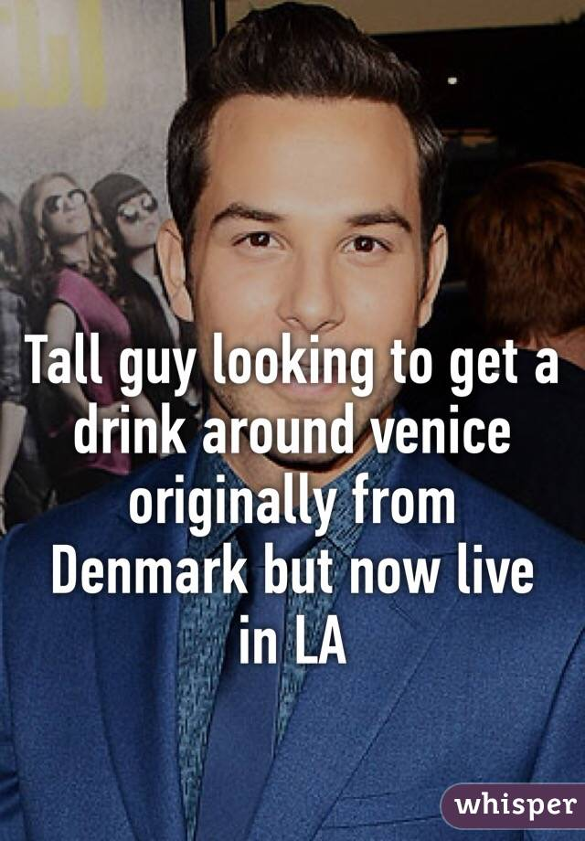 Tall guy looking to get a drink around venice originally from Denmark but now live in LA