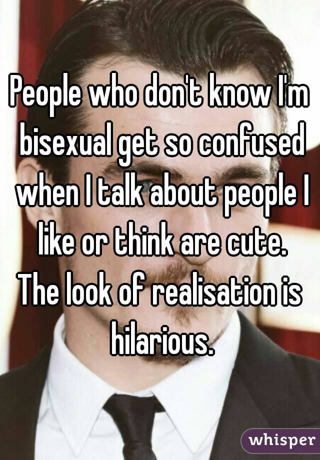 People who don't know I'm bisexual get so confused when I talk about people I like or think are cute. The look of realisation is hilarious.