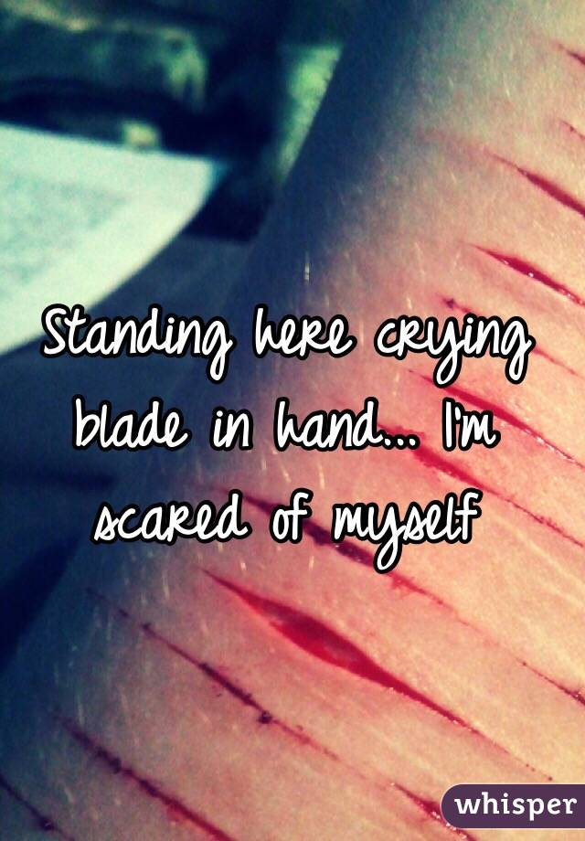 Standing here crying blade in hand... I'm scared of myself