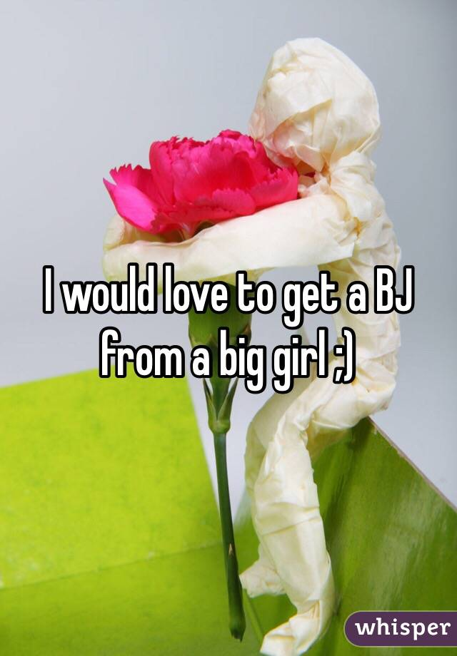 I would love to get a BJ from a big girl ;)