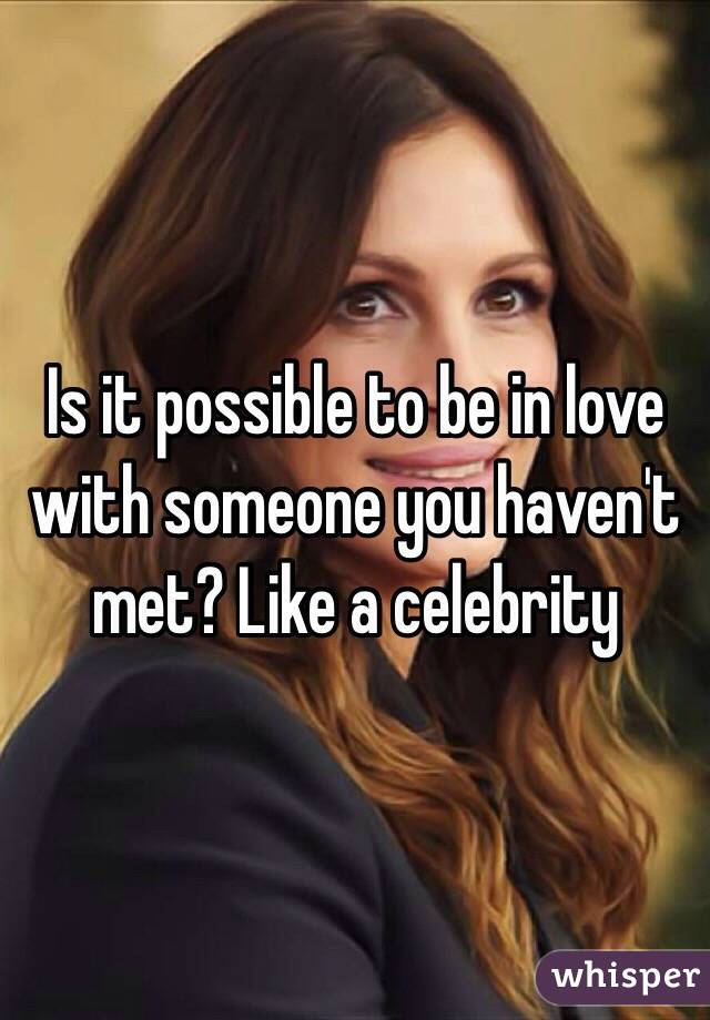 Is it possible to be in love with someone you haven't met? Like a celebrity