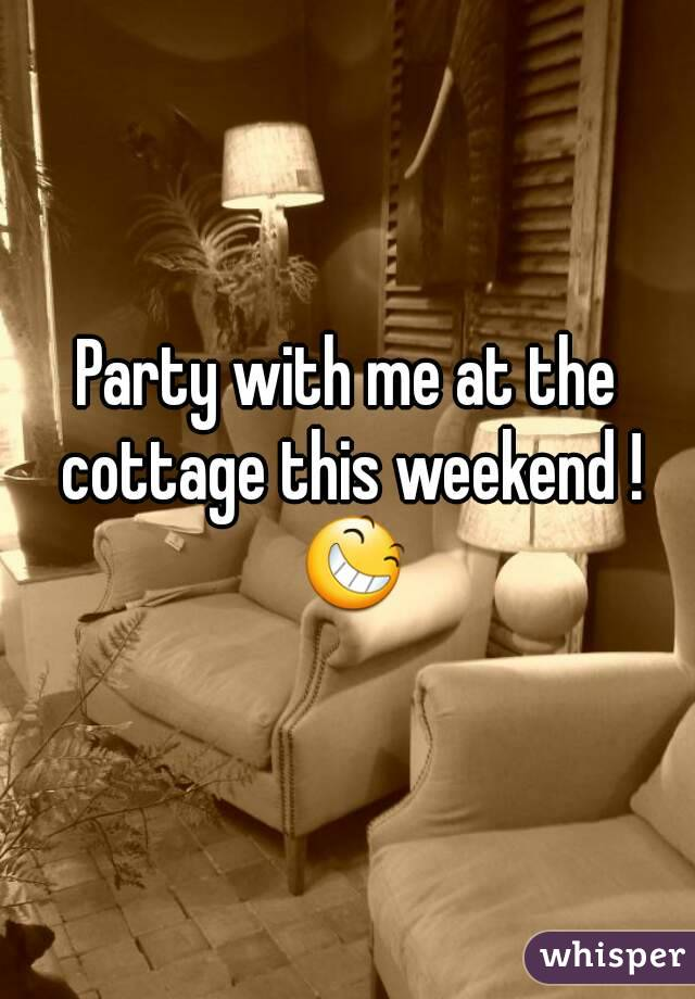 Party with me at the cottage this weekend ! 😆