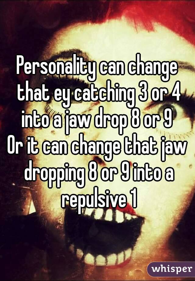 Personality can change that ey catching 3 or 4 into a jaw drop 8 or 9  Or it can change that jaw dropping 8 or 9 into a repulsive 1