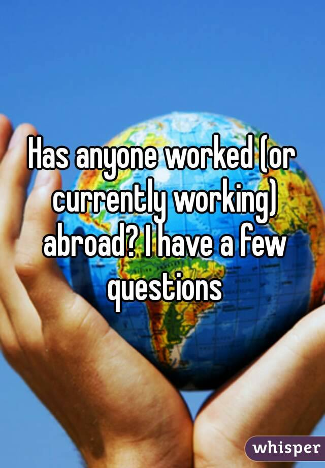 Has anyone worked (or currently working) abroad? I have a few questions