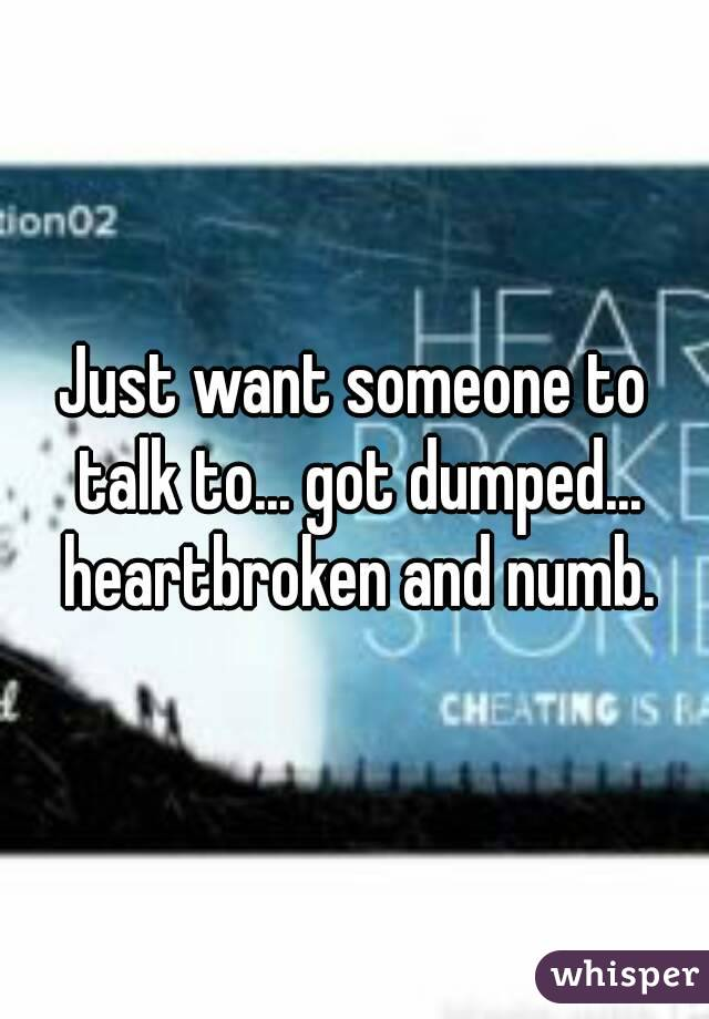 Just want someone to talk to... got dumped... heartbroken and numb.
