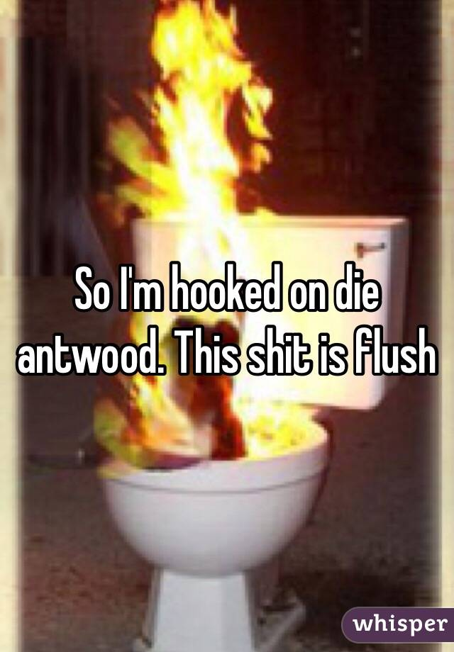 So I'm hooked on die antwood. This shit is flush