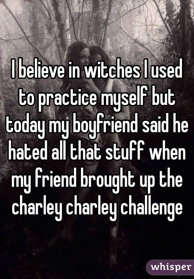 I believe in witches I used to practice myself but today my boyfriend said he hated all that stuff when my friend brought up the charley charley challenge