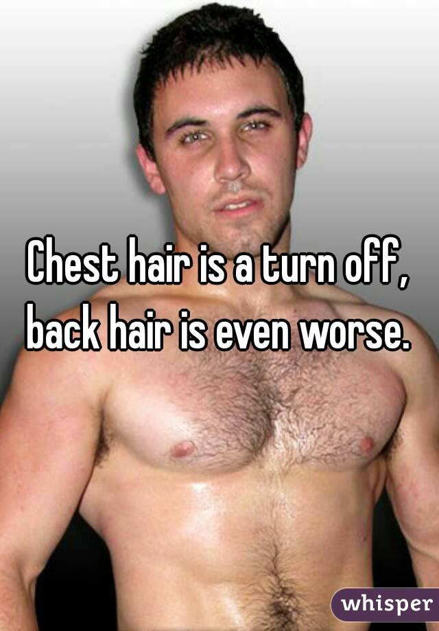 Chest hair is a turn off, back hair is even worse.