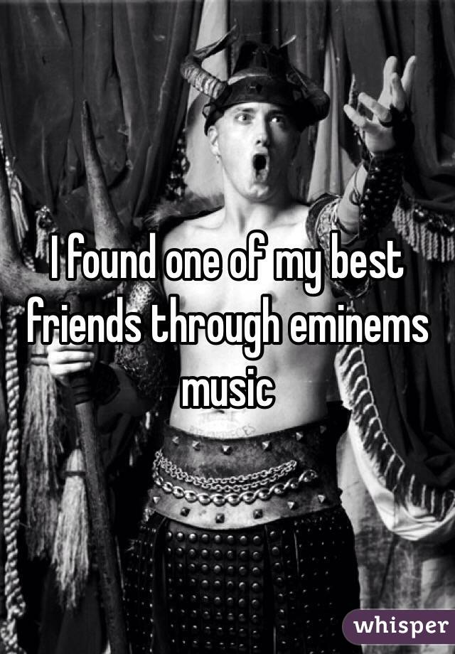 I found one of my best friends through eminems music