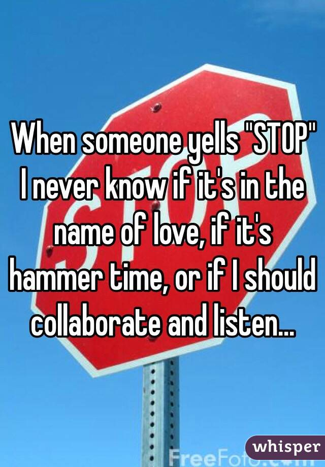 """When someone yells """"STOP"""" I never know if it's in the name of love, if it's hammer time, or if I should collaborate and listen..."""