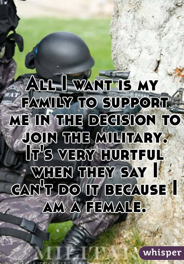 All I want is my family to support me in the decision to join the military. It's very hurtful when they say I can't do it because I am a female.