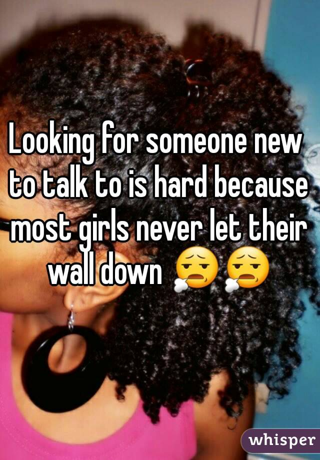 Looking for someone new to talk to is hard because most girls never let their wall down 😧😧