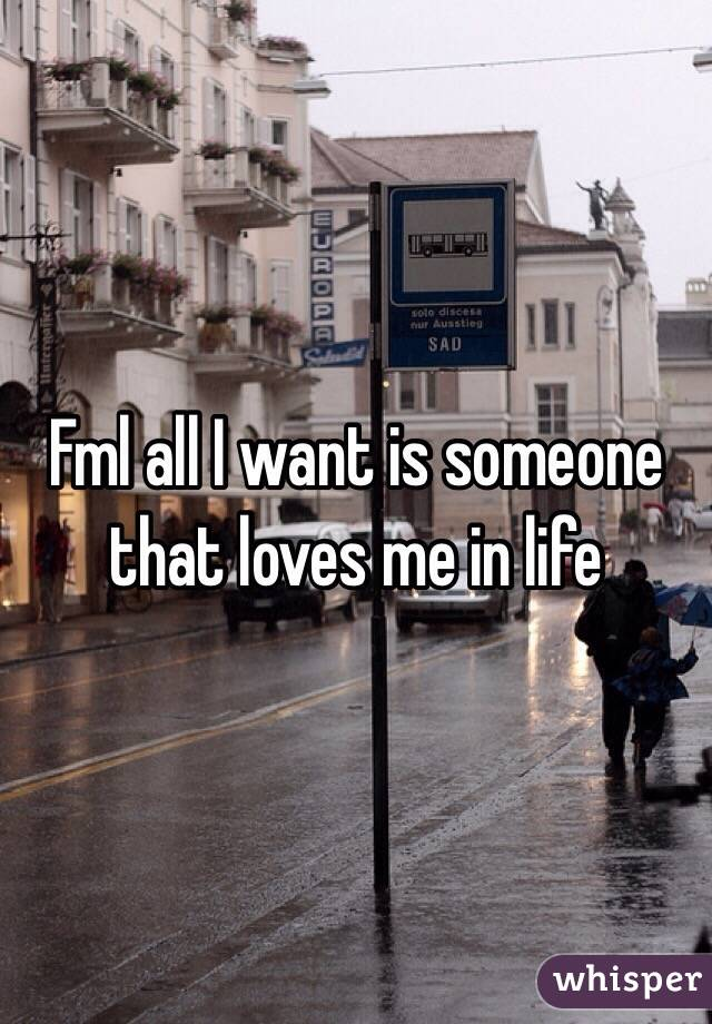 Fml all I want is someone that loves me in life