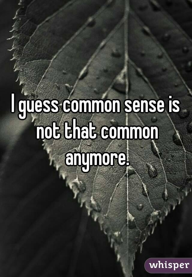 I guess common sense is not that common anymore.