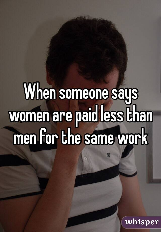 When someone says women are paid less than men for the same work