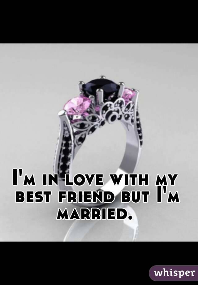 I'm in love with my best friend but I'm married.