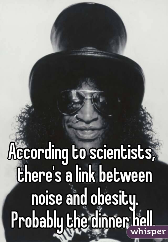 According to scientists,  there's a link between noise and obesity. Probably the dinner bell.