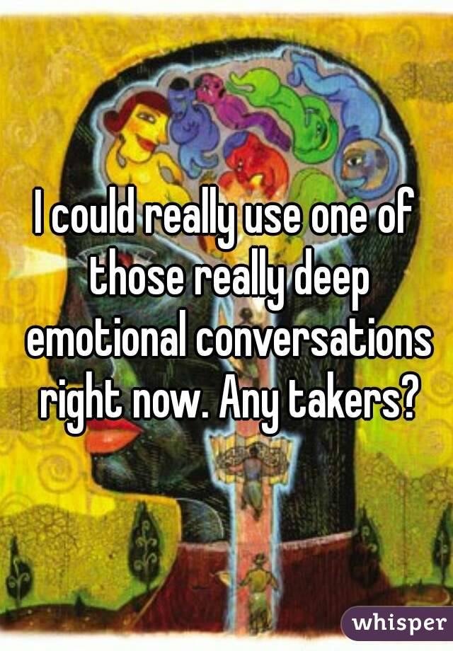I could really use one of those really deep emotional conversations right now. Any takers?