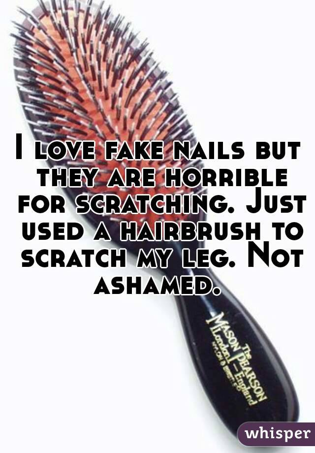 I love fake nails but they are horrible for scratching. Just used a hairbrush to scratch my leg. Not ashamed.