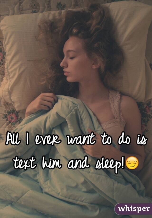All I ever want to do is text him and sleep!😏
