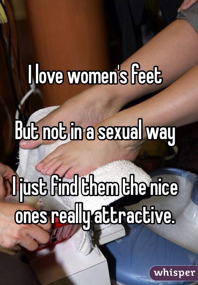 I love women's feet  But not in a sexual way  I just find them the nice ones really attractive.