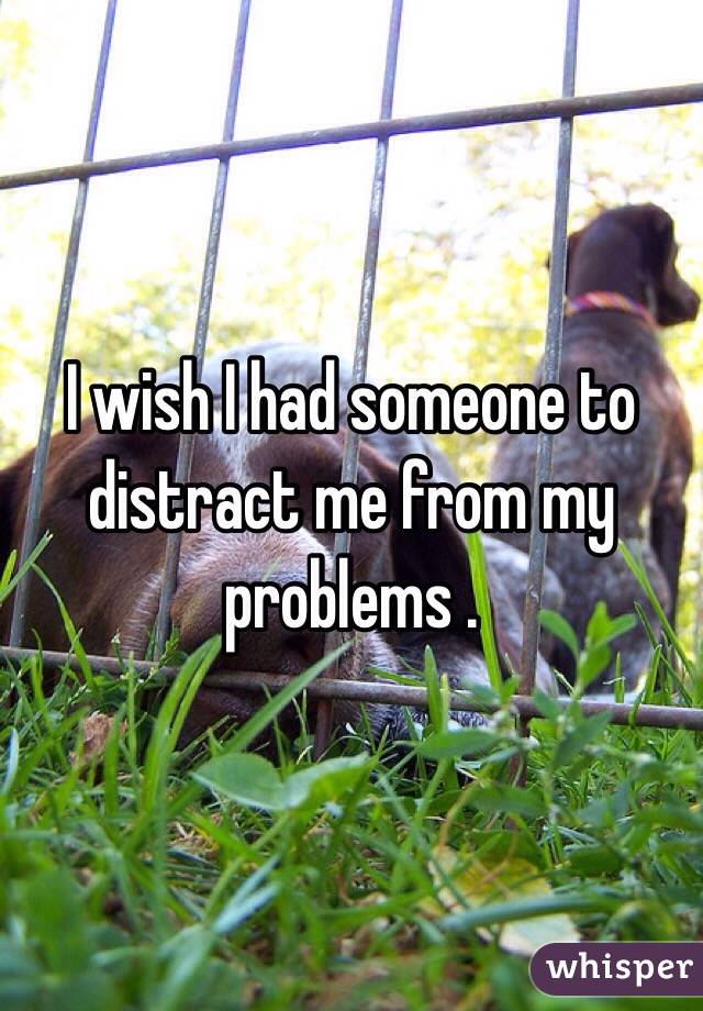 I wish I had someone to distract me from my problems .