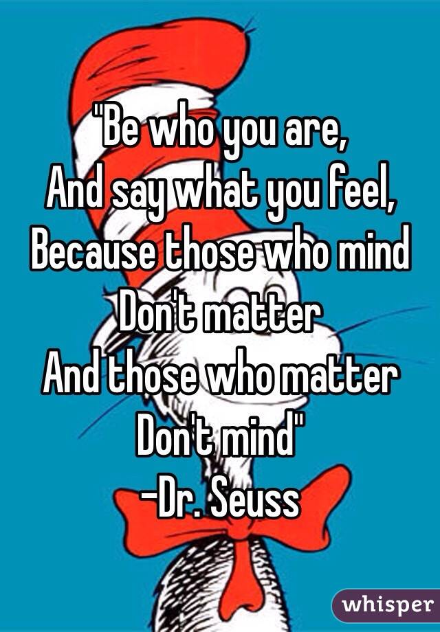 """Be who you are, And say what you feel, Because those who mind Don't matter And those who matter Don't mind"" -Dr. Seuss"