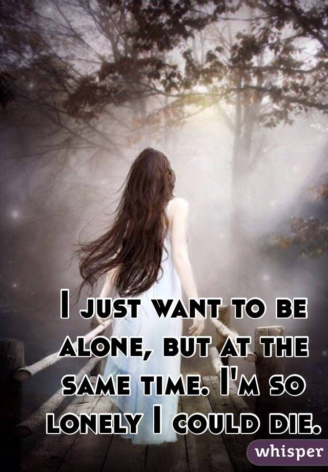 I just want to be alone, but at the same time. I'm so lonely I could die.