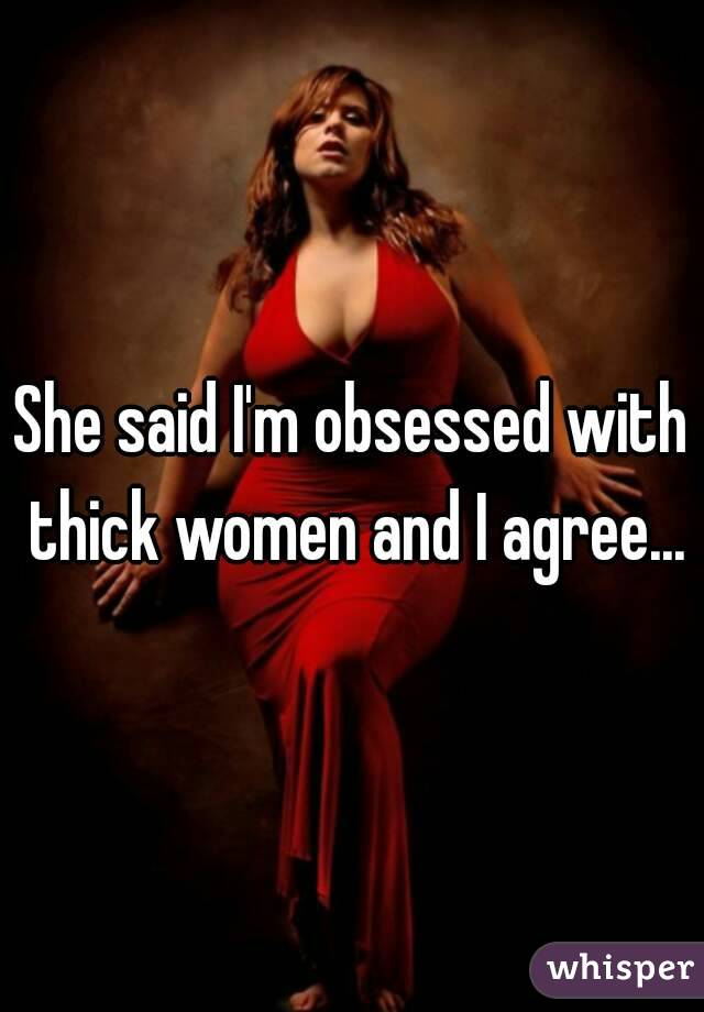 She said I'm obsessed with thick women and I agree...