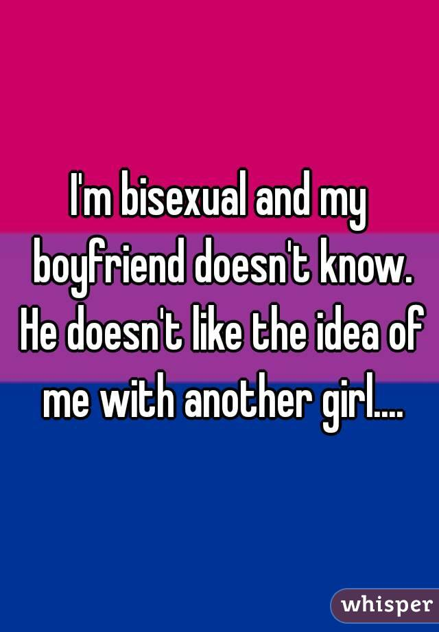 I'm bisexual and my boyfriend doesn't know. He doesn't like the idea of me with another girl....