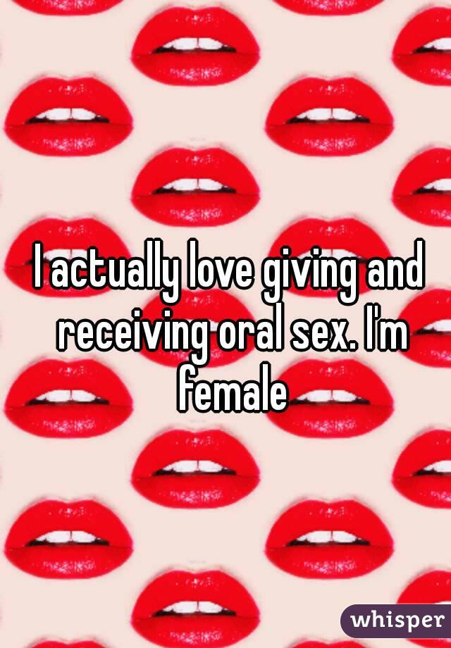 I actually love giving and receiving oral sex. I'm female