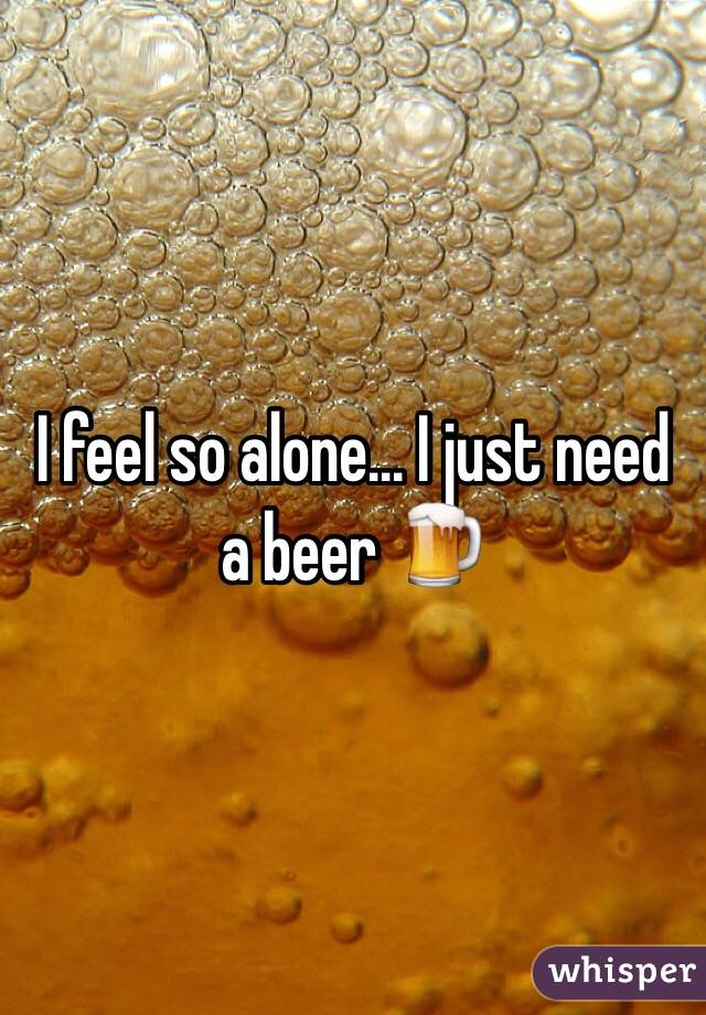 I feel so alone... I just need a beer 🍺