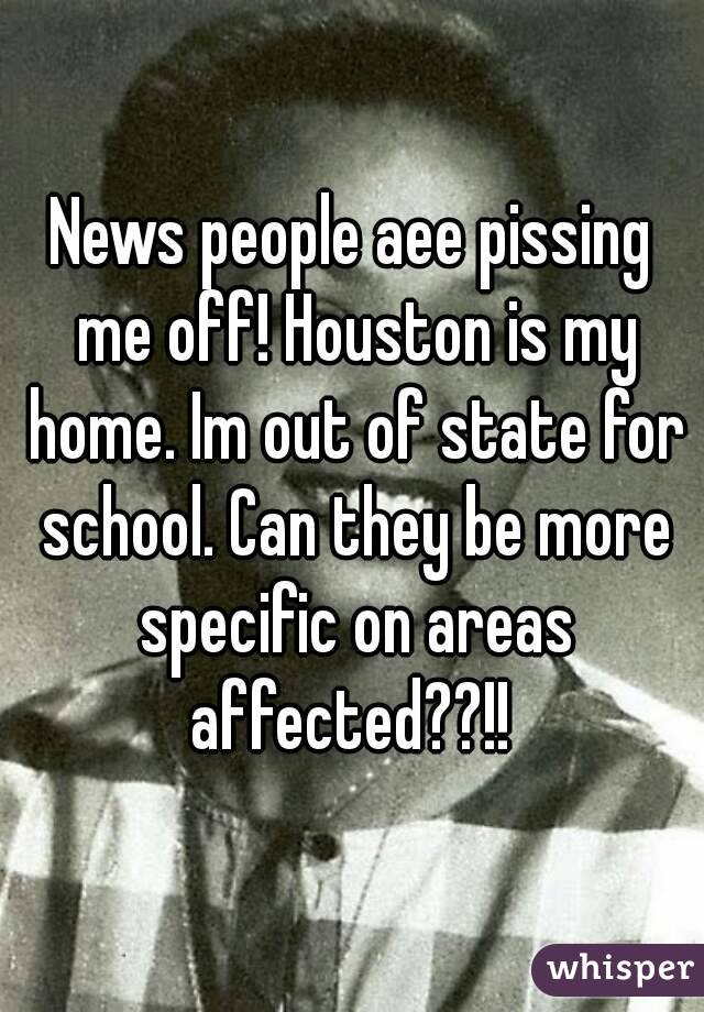 News people aee pissing me off! Houston is my home. Im out of state for school. Can they be more specific on areas affected??!!