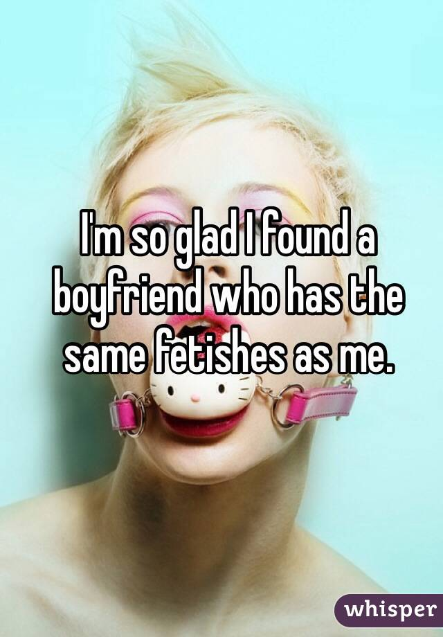 I'm so glad I found a boyfriend who has the same fetishes as me.