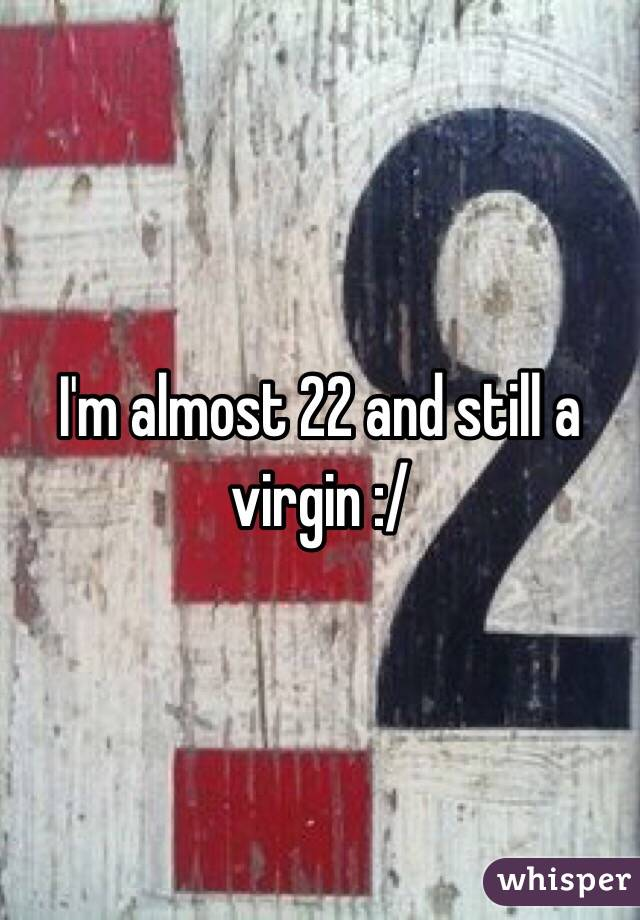 I'm almost 22 and still a virgin :/