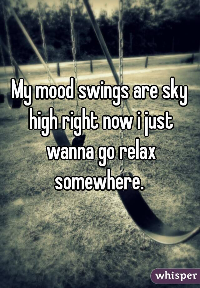 My mood swings are sky high right now i just wanna go relax somewhere.
