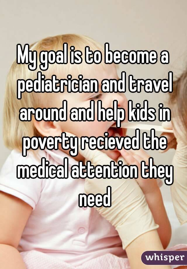 My goal is to become a pediatrician and travel around and help kids in poverty recieved the medical attention they need