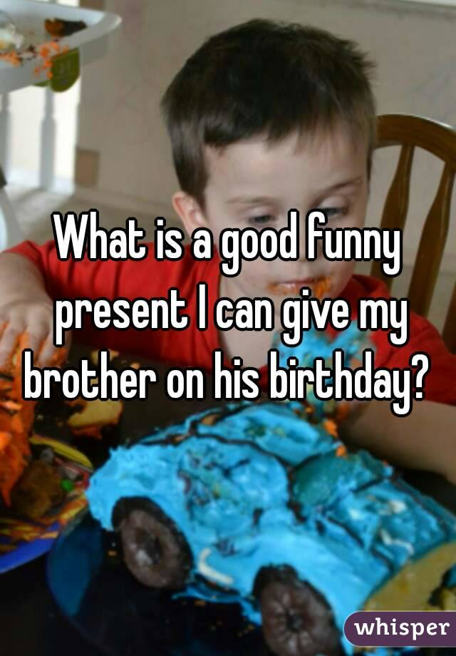 What is a good funny present I can give my brother on his birthday?