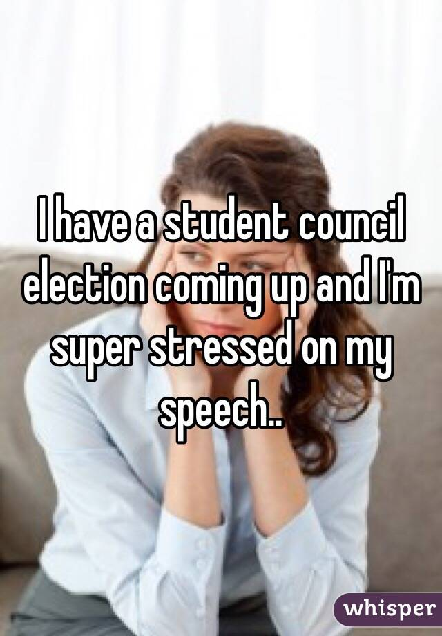I have a student council election coming up and I'm super stressed on my speech..